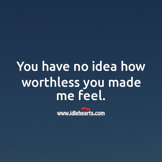 You have no idea how worthless you made me feel. Sad Quotes Image