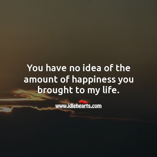 You have no idea of the amount of happiness you brought to my life. Love Quotes for Her Image