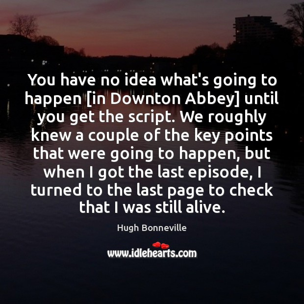 Image, You have no idea what's going to happen [in Downton Abbey] until
