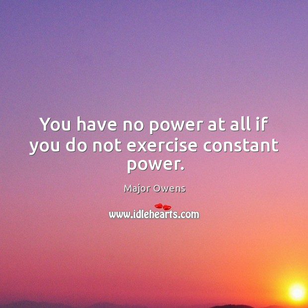 You have no power at all if you do not exercise constant power. Major Owens Picture Quote