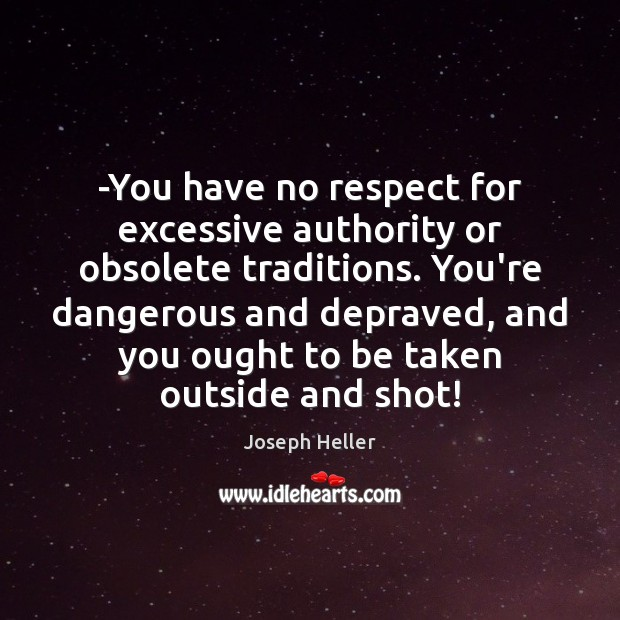 -You have no respect for excessive authority or obsolete traditions. You're dangerous Joseph Heller Picture Quote