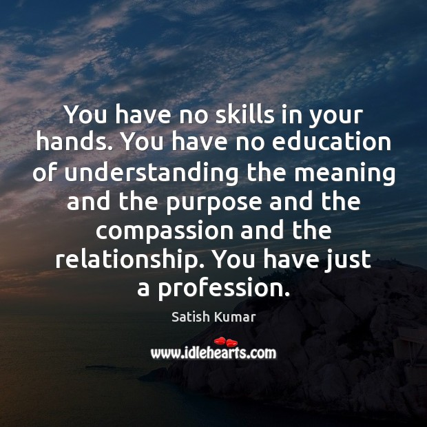 You have no skills in your hands. You have no education of Satish Kumar Picture Quote