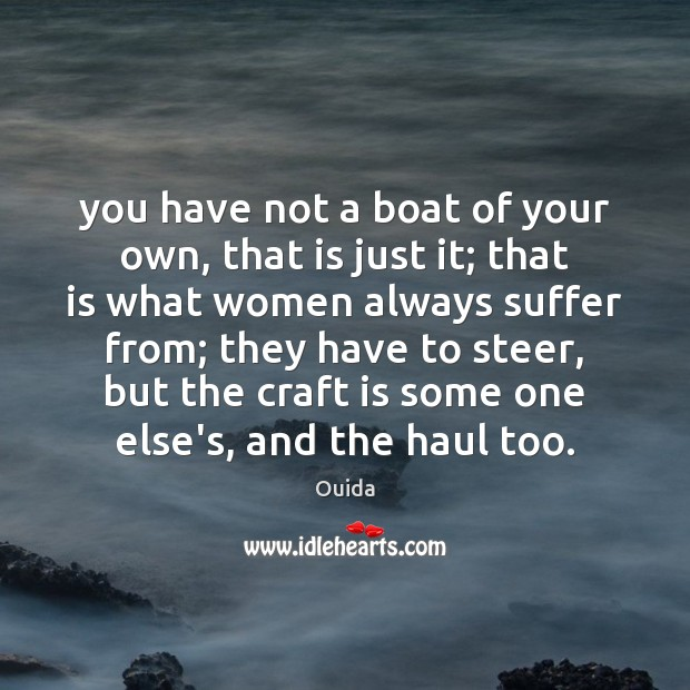 You have not a boat of your own, that is just it; Ouida Picture Quote