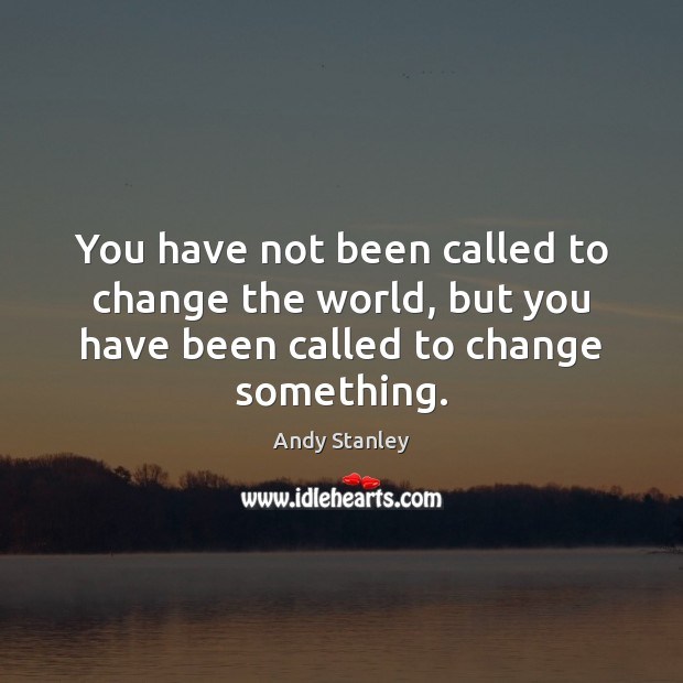 You have not been called to change the world, but you have Image