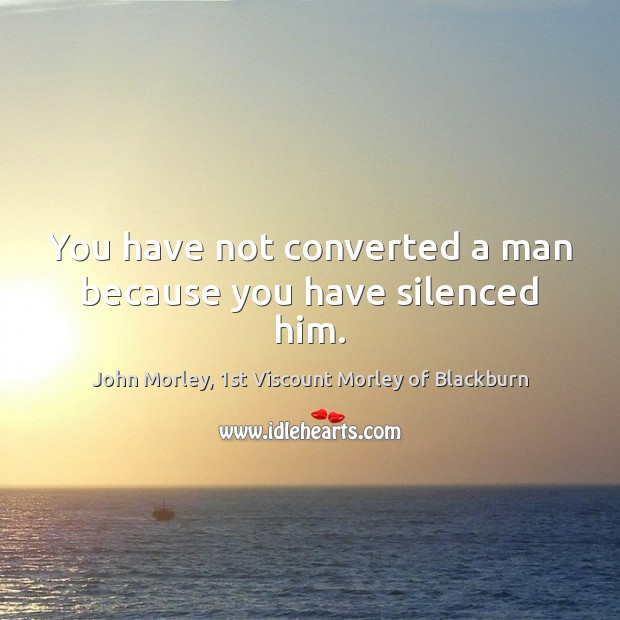 You have not converted a man because you have silenced him. Image
