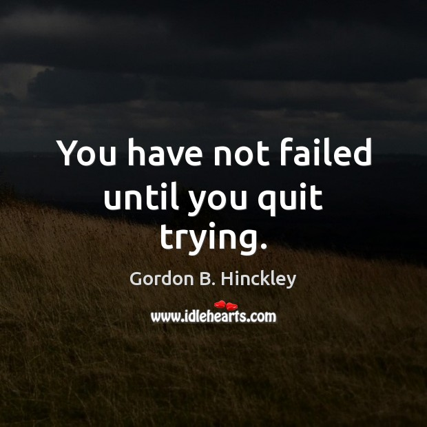 You have not failed until you quit trying. Gordon B. Hinckley Picture Quote