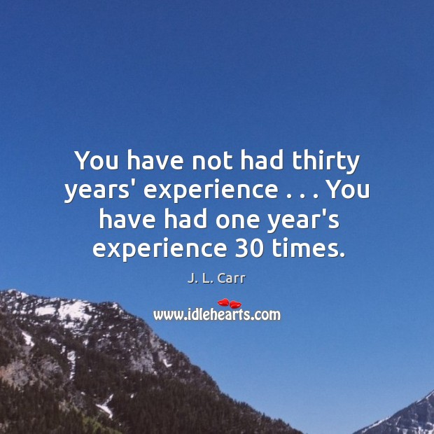 You have not had thirty years' experience . . . You have had one year's Image