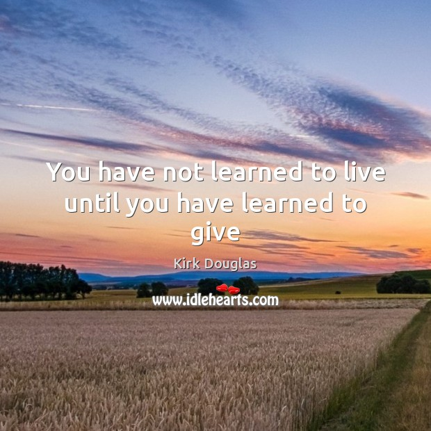 You have not learned to live until you have learned to give Kirk Douglas Picture Quote