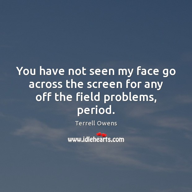 You have not seen my face go across the screen for any off the field problems, period. Terrell Owens Picture Quote