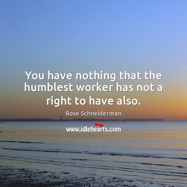 Image, You have nothing that the humblest worker has not a right to have also.