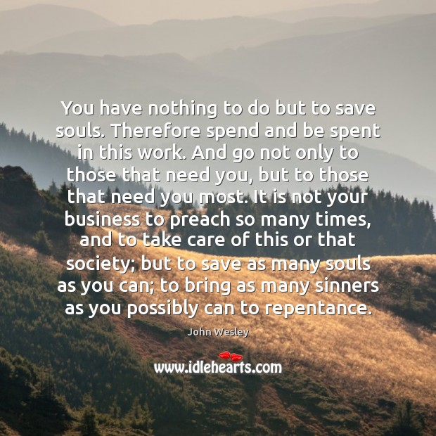 You have nothing to do but to save souls. Therefore spend and John Wesley Picture Quote
