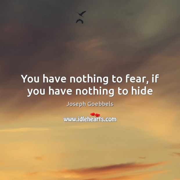You have nothing to fear, if you have nothing to hide Joseph Goebbels Picture Quote