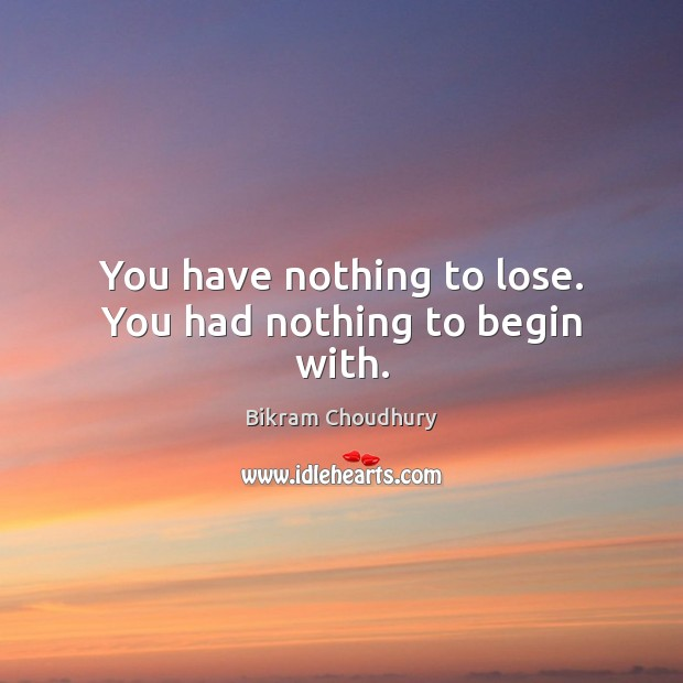 You have nothing to lose. You had nothing to begin with. Bikram Choudhury Picture Quote