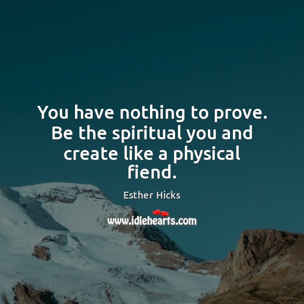 You have nothing to prove. Be the spiritual you and create like a physical fiend. Esther Hicks Picture Quote