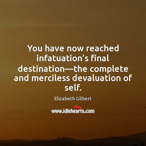 You have now reached infatuation's final destination—the complete and merciless Elizabeth Gilbert Picture Quote