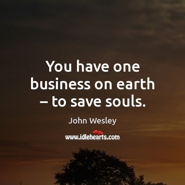 You have one business on earth – to save souls. John Wesley Picture Quote