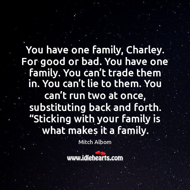 You have one family, Charley. For good or bad. You have one Mitch Albom Picture Quote