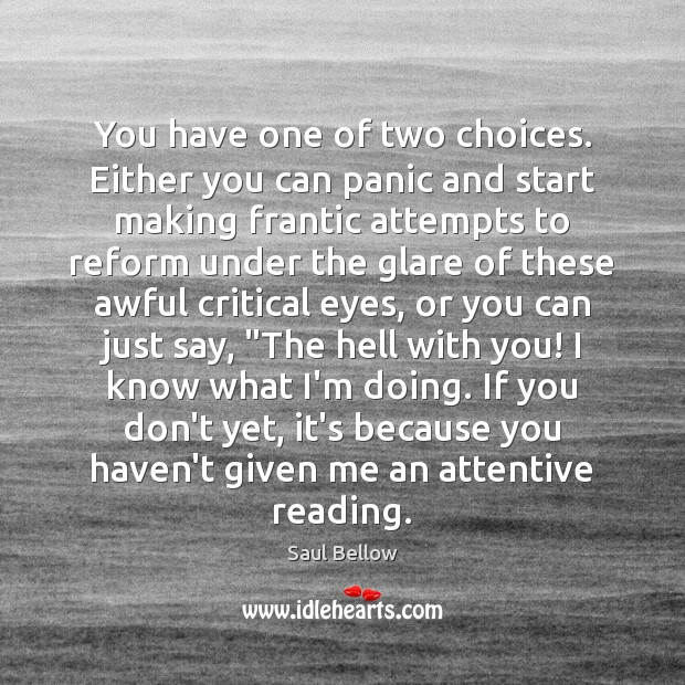 You have one of two choices. Either you can panic and start Saul Bellow Picture Quote