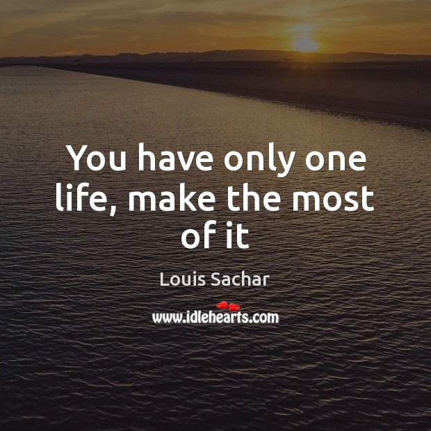 You have only one life, make the most of it Louis Sachar Picture Quote