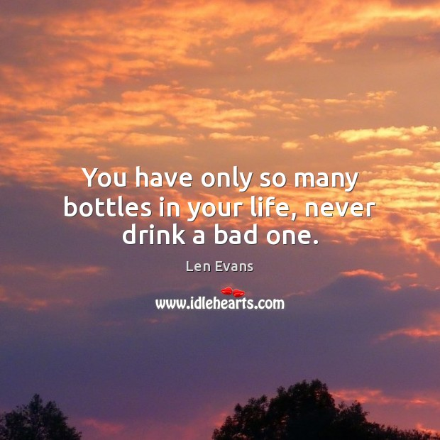 You have only so many bottles in your life, never drink a bad one. Image