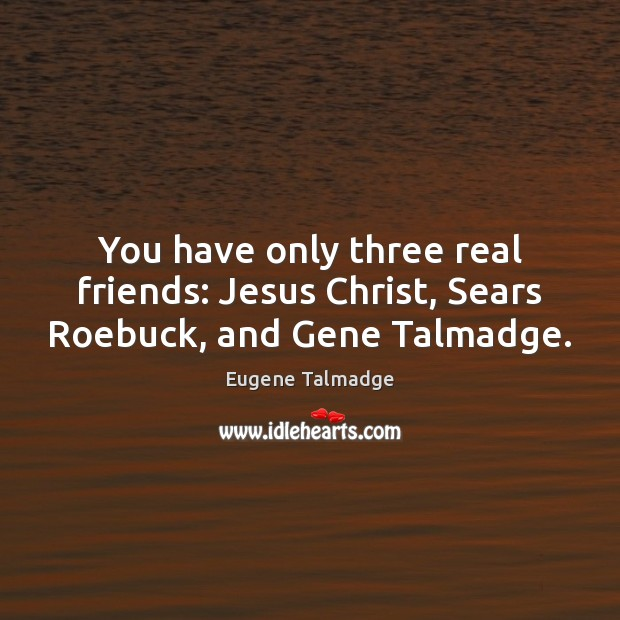 You have only three real friends: Jesus Christ, Sears Roebuck, and Gene Talmadge. Real Friends Quotes Image