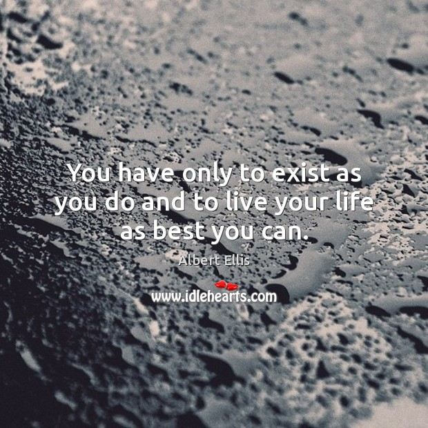 You have only to exist as you do and to live your life as best you can. Image