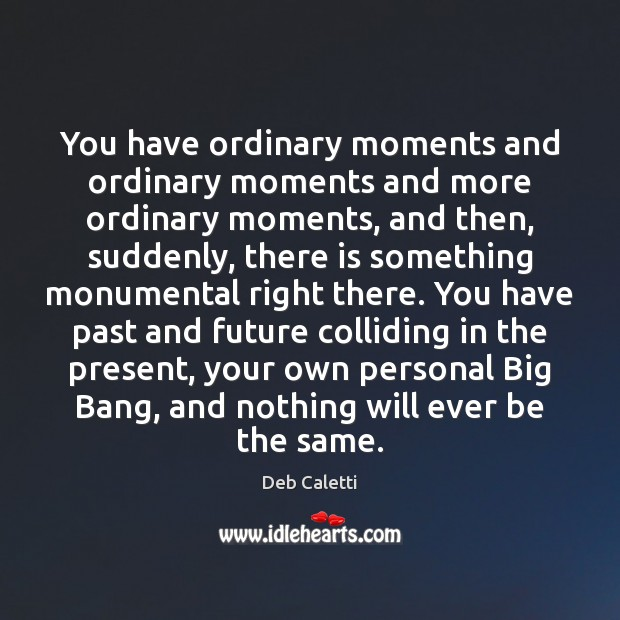 You have ordinary moments and ordinary moments and more ordinary moments, and Image