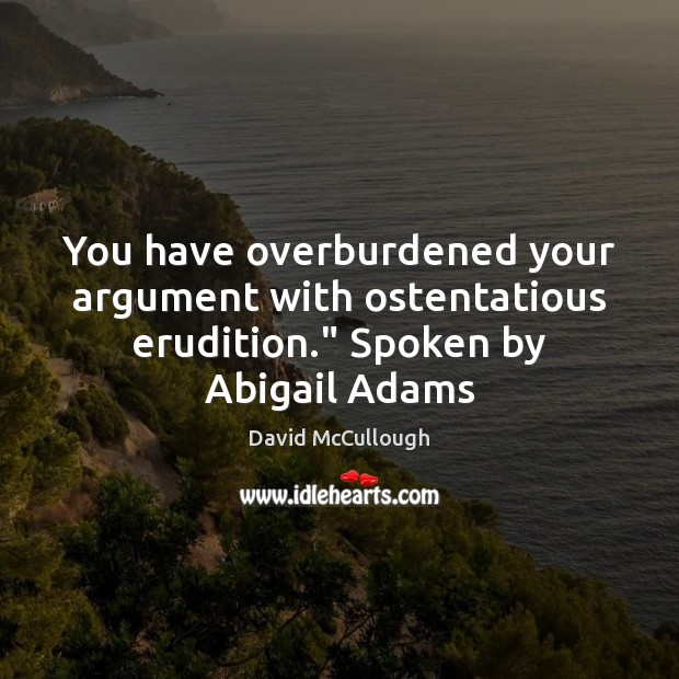 "Image, You have overburdened your argument with ostentatious erudition."" Spoken by Abigail Adams"