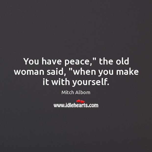 "You have peace,"" the old woman said, ""when you make it with yourself. Mitch Albom Picture Quote"