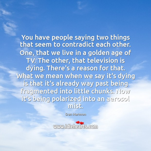 You have people saying two things that seem to contradict each other. Television Quotes Image