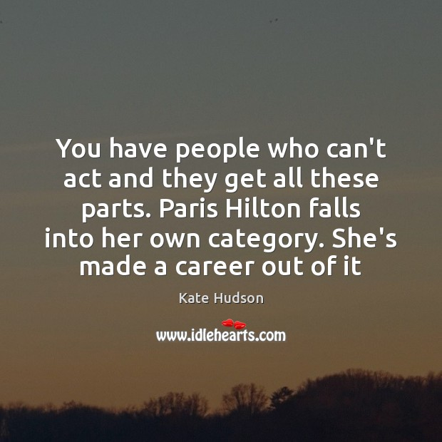 You have people who can't act and they get all these parts. Kate Hudson Picture Quote