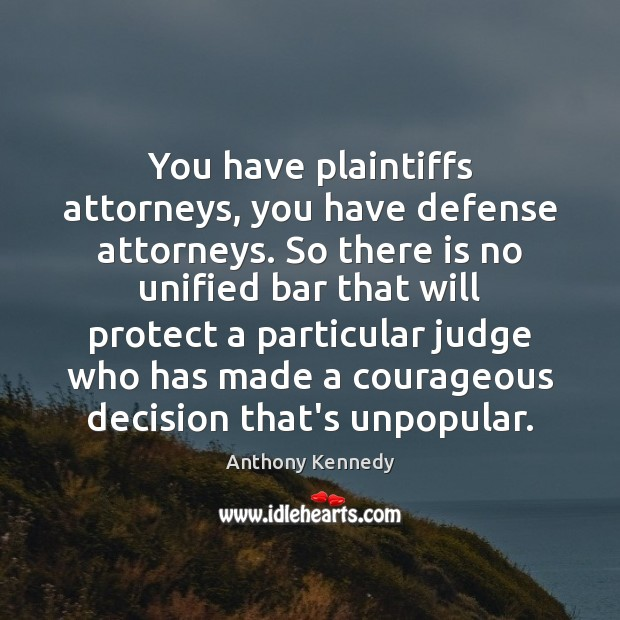 You have plaintiffs attorneys, you have defense attorneys. So there is no Anthony Kennedy Picture Quote