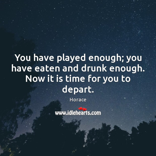 You have played enough; you have eaten and drunk enough. Now it is time for you to depart. Image
