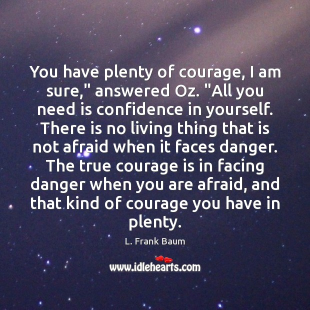 "Image, You have plenty of courage, I am sure,"" answered Oz. ""All you"