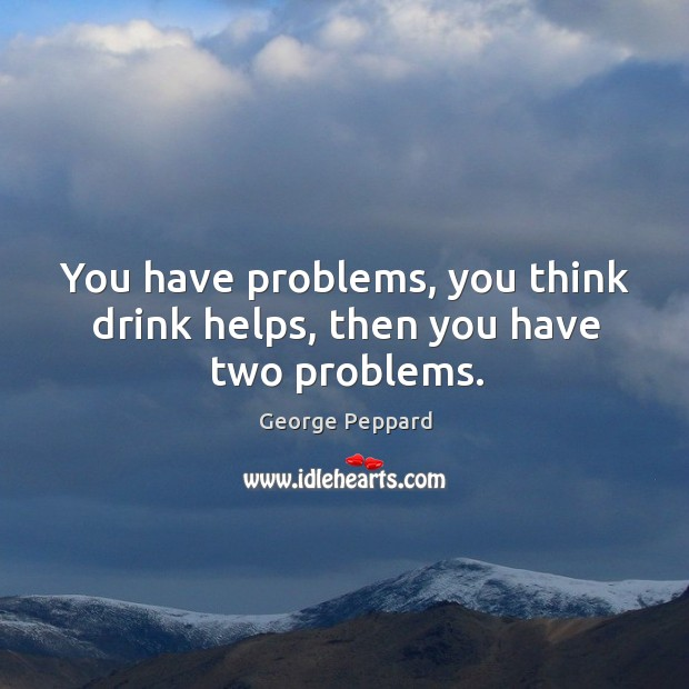 You have problems, you think drink helps, then you have two problems. Image
