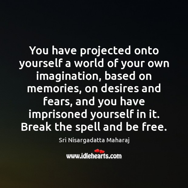 You have projected onto yourself a world of your own imagination, based Image