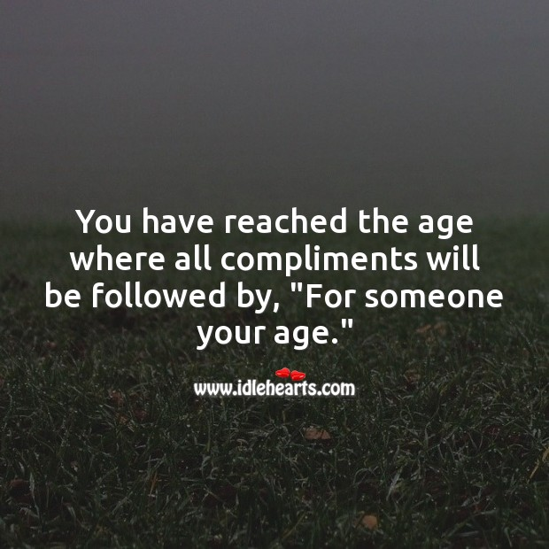 """You have reached the age where all compliments will be followed by, """"For someone your age."""" Funny Birthday Messages Image"""