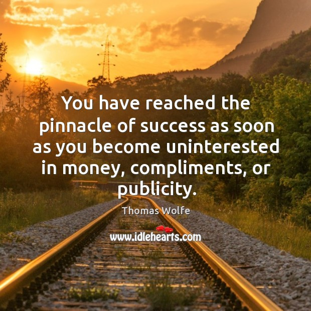 Image, You have reached the pinnacle of success as soon as you become uninterested in money, compliments, or publicity.