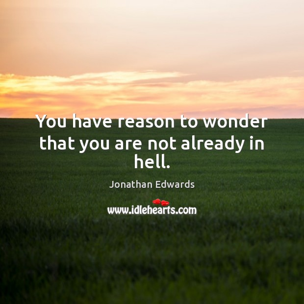 You have reason to wonder that you are not already in hell. Jonathan Edwards Picture Quote