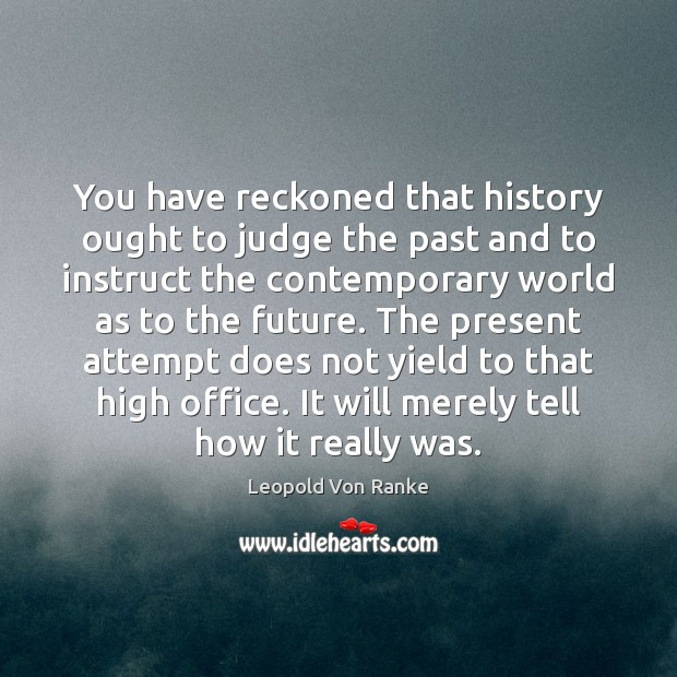 You have reckoned that history ought to judge the past and to Image