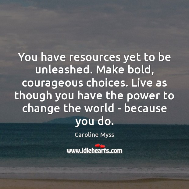You have resources yet to be unleashed. Make bold, courageous choices. Live Caroline Myss Picture Quote