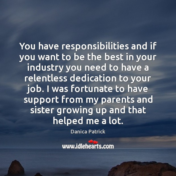 You have responsibilities and if you want to be the best in Danica Patrick Picture Quote