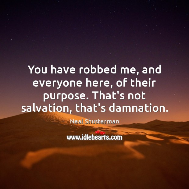 You have robbed me, and everyone here, of their purpose. That's not Neal Shusterman Picture Quote
