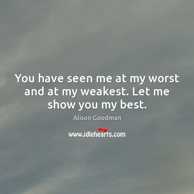 Image, You have seen me at my worst and at my weakest. Let me show you my best.