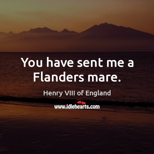 You have sent me a Flanders mare. Henry VIII of England Picture Quote