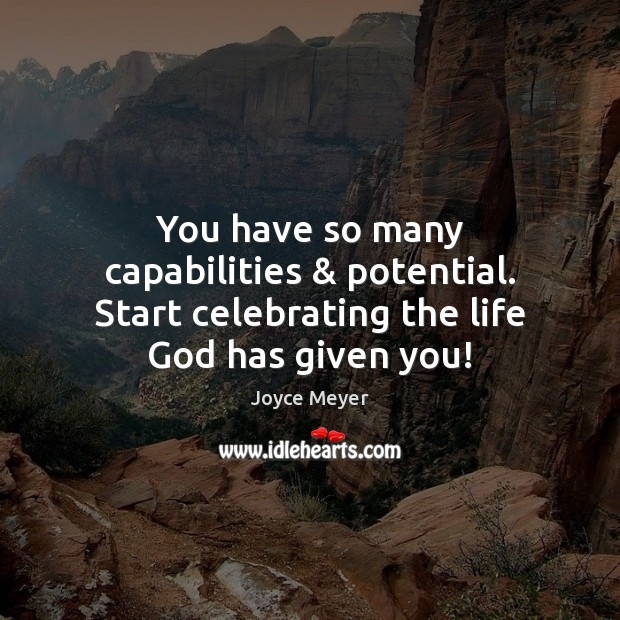 You have so many capabilities & potential. Start celebrating the life God has given you! Joyce Meyer Picture Quote