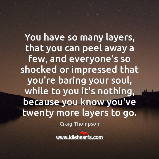 You have so many layers, that you can peel away a few, Craig Thompson Picture Quote