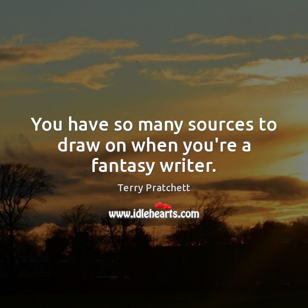 You have so many sources to draw on when you're a fantasy writer. Terry Pratchett Picture Quote