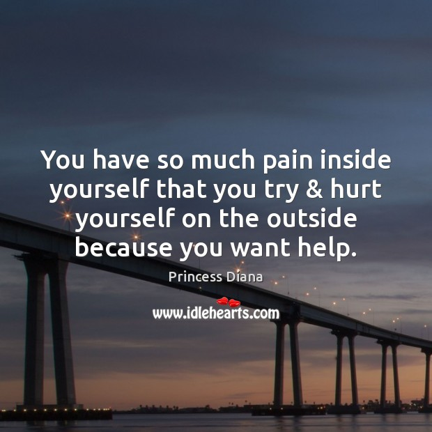 You have so much pain inside yourself that you try & hurt yourself Image