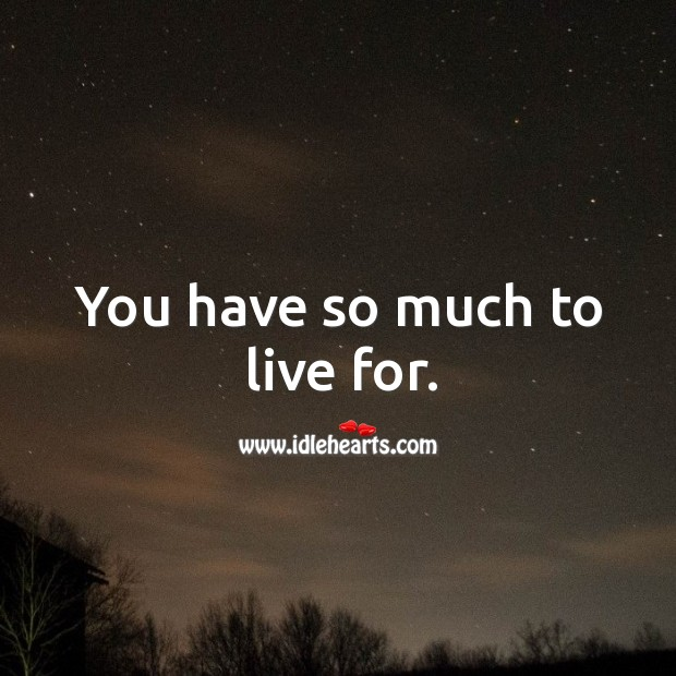 You have so much to live for. Image